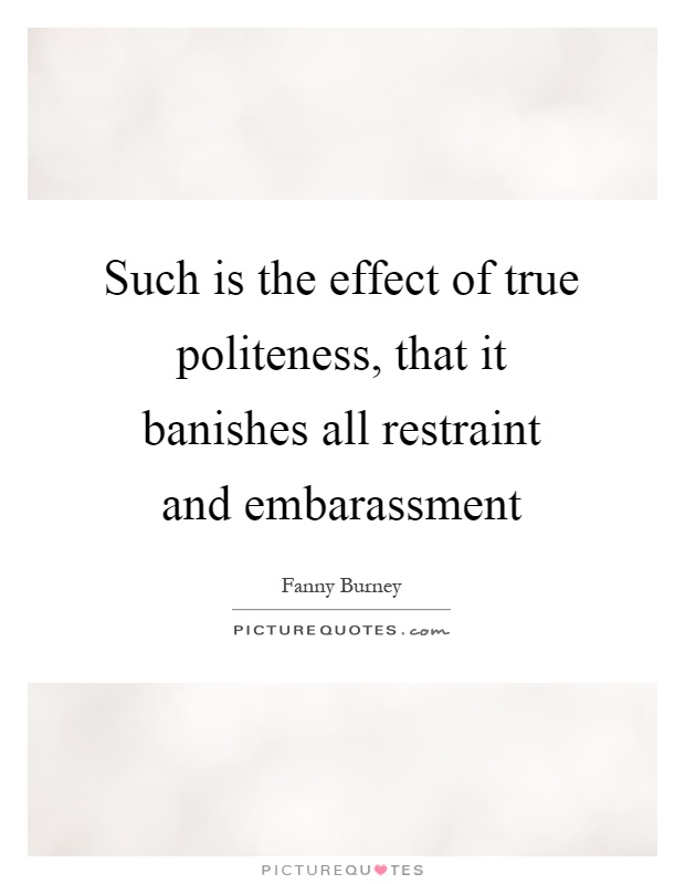 Such is the effect of true politeness, that it banishes all restraint and embarassment Picture Quote #1