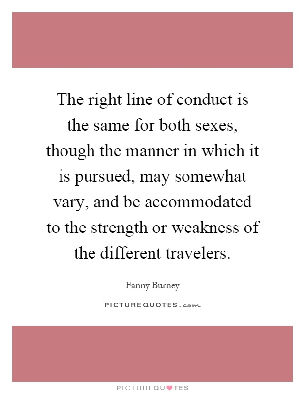 The right line of conduct is the same for both sexes, though the manner in which it is pursued, may somewhat vary, and be accommodated to the strength or weakness of the different travelers Picture Quote #1