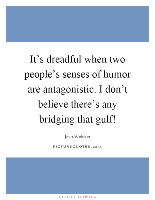 It's dreadful when two people's senses of humor are antagonistic. I don't believe there's any bridging that gulf! Picture Quote #1