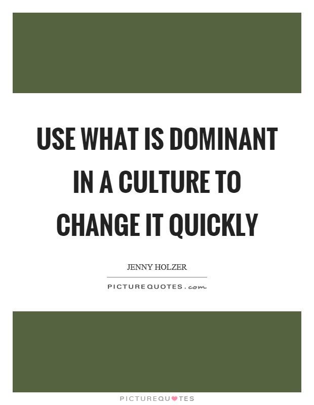 Use what is dominant in a culture to change it quickly Picture Quote #1