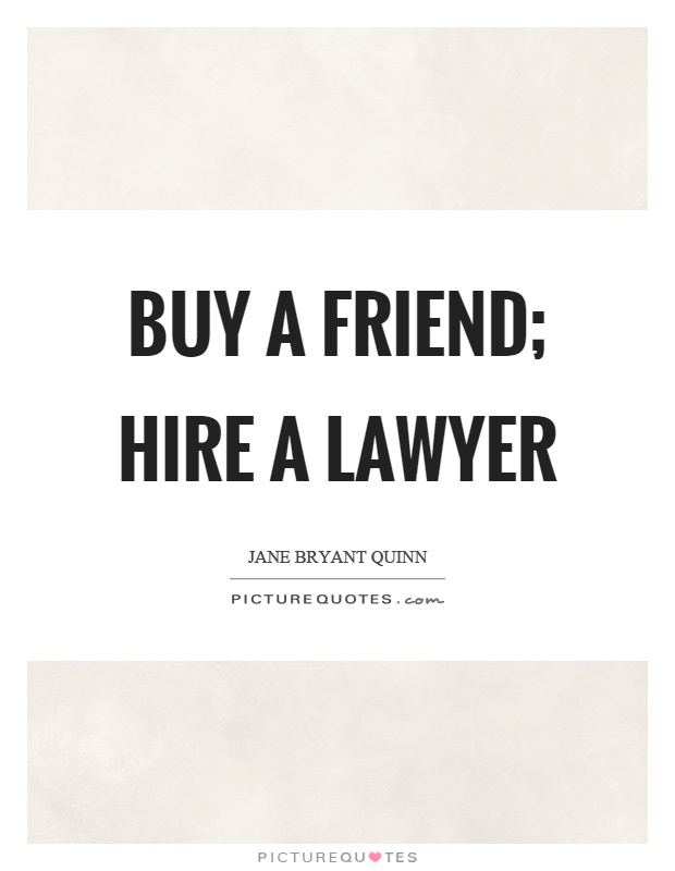Buy a friend; hire a lawyer Picture Quote #1