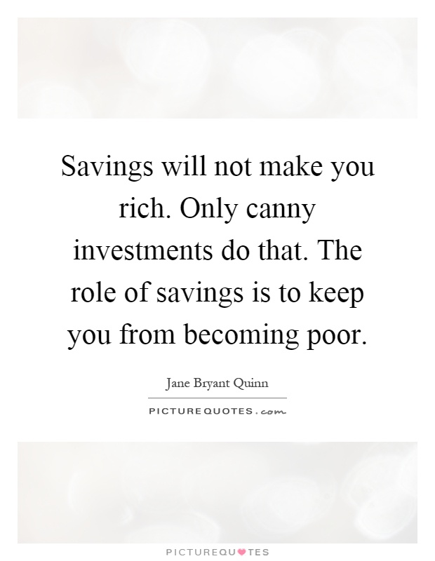 Savings will not make you rich. Only canny investments do that. The role of savings is to keep you from becoming poor Picture Quote #1