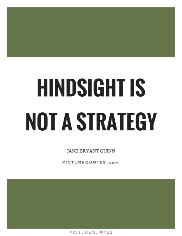 [Image: hindsight-is-not-a-strategy-quote-1.jpg]