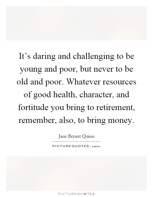 It's daring and challenging to be young and poor, but never to be old and poor. Whatever resources of good health, character, and fortitude you bring to retirement, remember, also, to bring money Picture Quote #1
