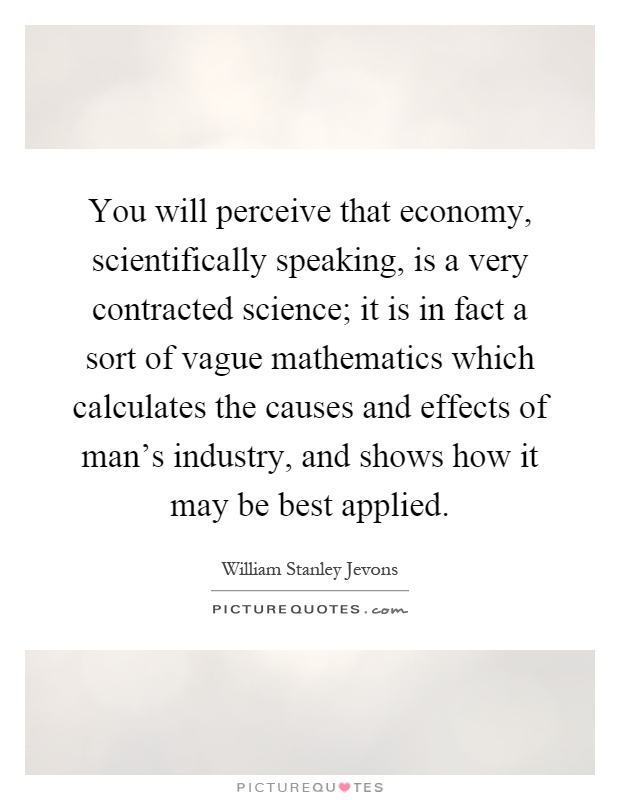 You will perceive that economy, scientifically speaking, is a very contracted science; it is in fact a sort of vague mathematics which calculates the causes and effects of man's industry, and shows how it may be best applied Picture Quote #1