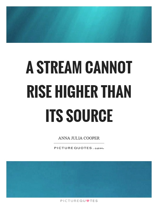 A stream cannot rise higher than its source Picture Quote #1