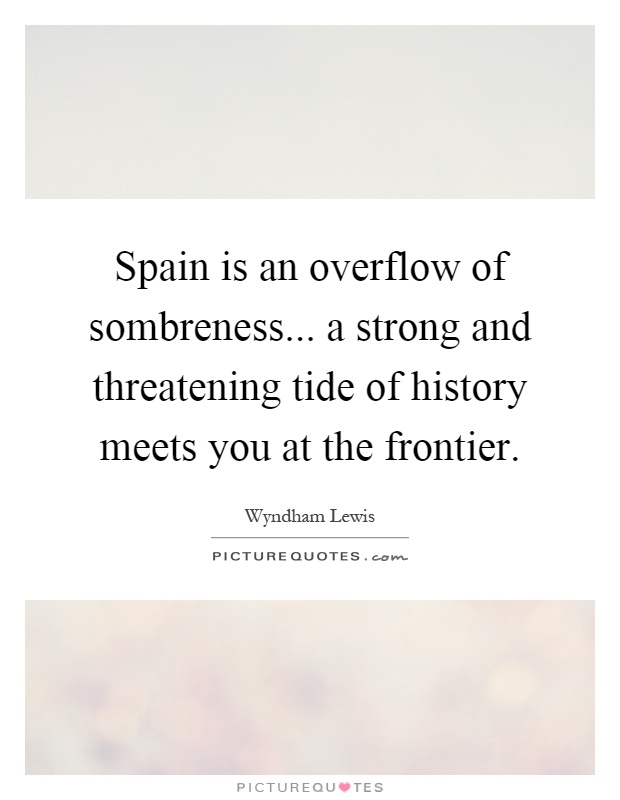 Spain is an overflow of sombreness... a strong and threatening tide of history meets you at the frontier Picture Quote #1