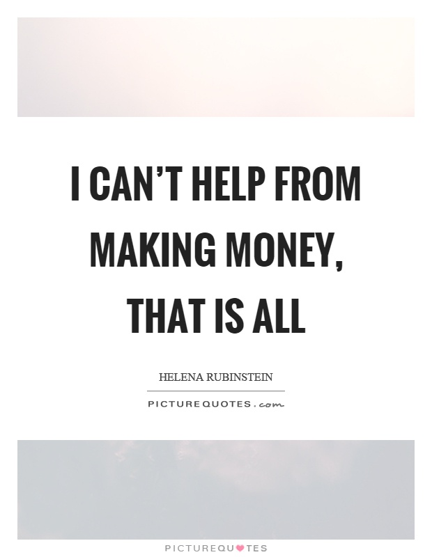 I can't help from making money, that is all Picture Quote #1