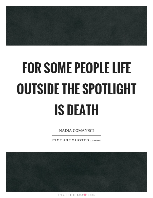 For some people life outside the spotlight is death Picture Quote #1