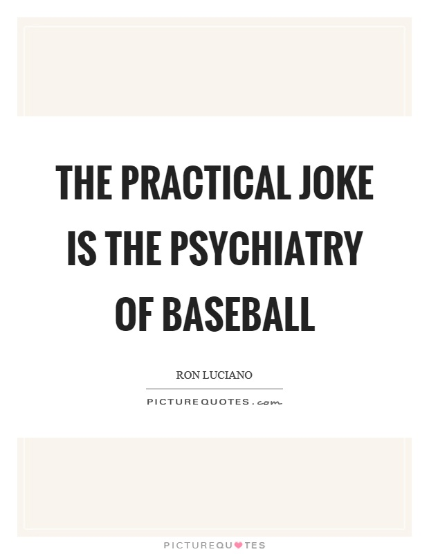 The practical joke is the psychiatry of baseball Picture Quote #1