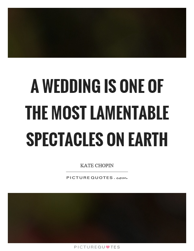 A Wedding Is One Of The Most Lamentable Spectacles On Earth