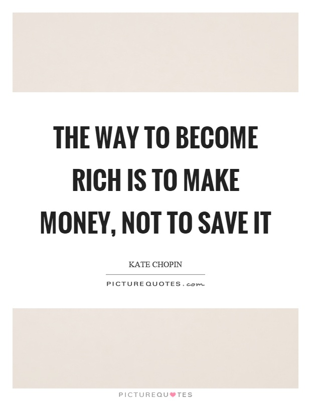 The way to become rich is to make money, not to save it Picture Quote #1