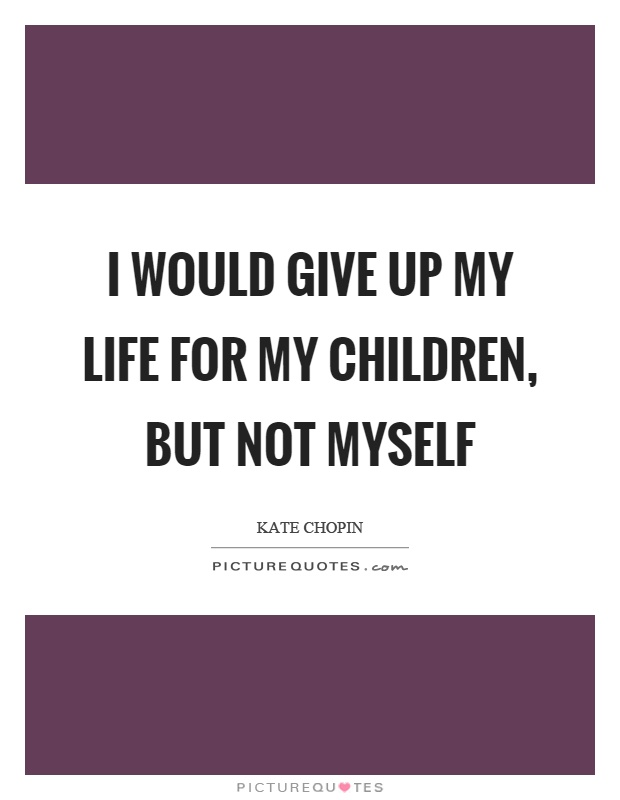 I would give up my life for my children, but not myself Picture Quote #1