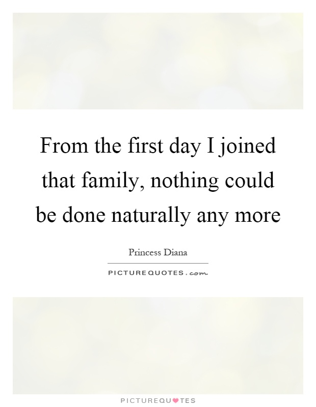 From the first day I joined that family, nothing could be done naturally any more Picture Quote #1