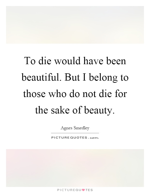 To die would have been beautiful. But I belong to those who do not die for the sake of beauty Picture Quote #1