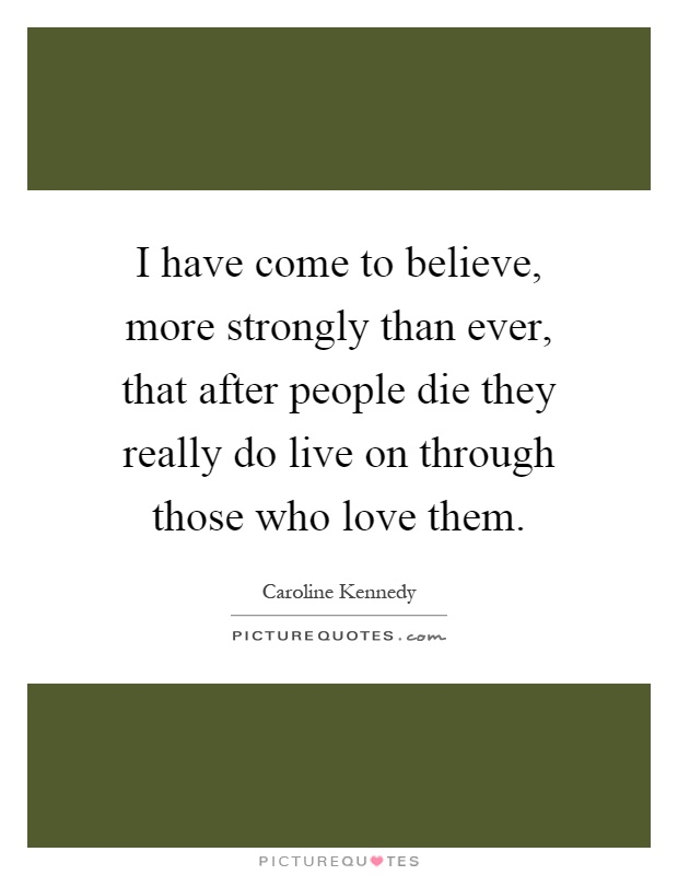 I have come to believe, more strongly than ever, that after people die they really do live on through those who love them Picture Quote #1