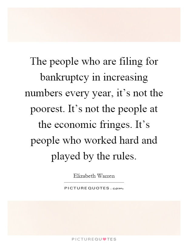 The people who are filing for bankruptcy in increasing numbers every year, it's not the poorest. It's not the people at the economic fringes. It's people who worked hard and played by the rules Picture Quote #1