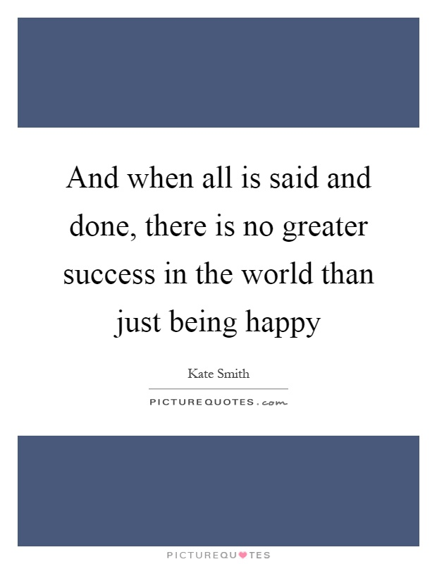 And when all is said and done, there is no greater success in the world than just being happy Picture Quote #1