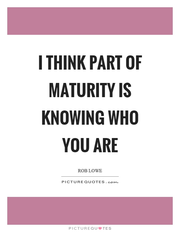 I think part of maturity is knowing who you are Picture Quote #1