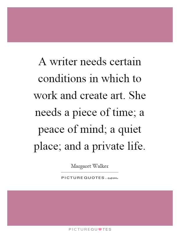A writer needs certain conditions in which to work and create art. She needs a piece of time; a peace of mind; a quiet place; and a private life Picture Quote #1