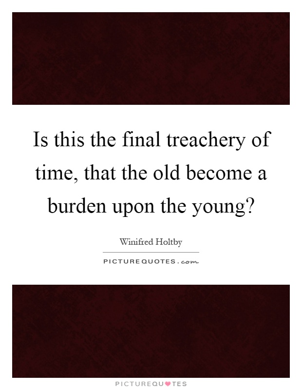 Is this the final treachery of time, that the old become a burden upon the young? Picture Quote #1