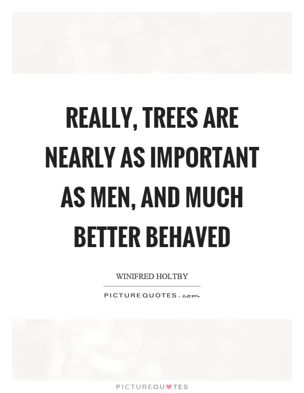 Really, trees are nearly as important as men, and much better behaved Picture Quote #1