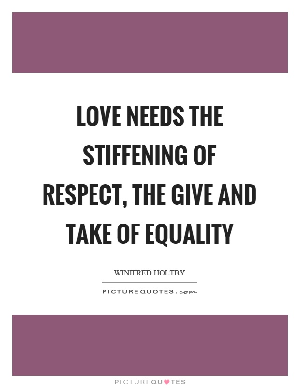 Love needs the stiffening of respect, the give and take of equality Picture Quote #1