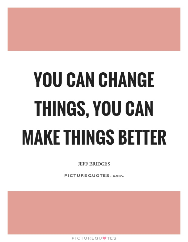 You can change things, you can make things better Picture Quote #1