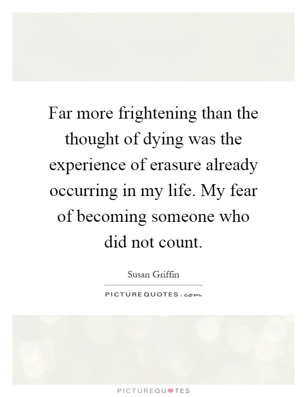Far more frightening than the thought of dying was the experience of erasure already occurring in my life. My fear of becoming someone who did not count Picture Quote #1