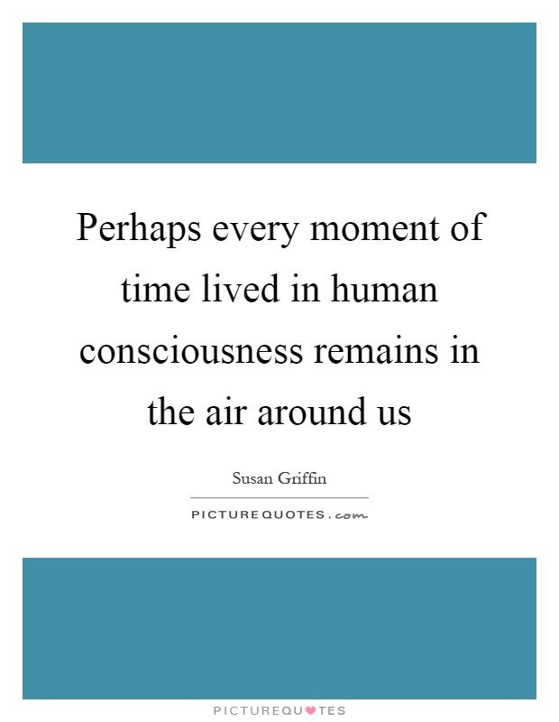 Perhaps every moment of time lived in human consciousness remains in the air around us Picture Quote #1
