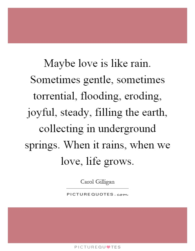Maybe love is like rain. Sometimes gentle, sometimes torrential, flooding, eroding, joyful, steady, filling the earth, collecting in underground springs. When it rains, when we love, life grows Picture Quote #1