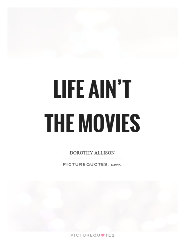 Life ain't the movies Picture Quote #1