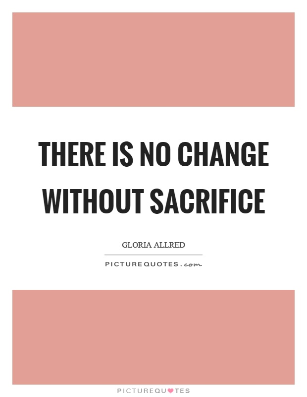 There is no change without sacrifice Picture Quote #1
