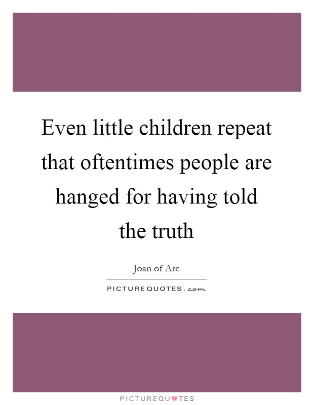 Even little children repeat that oftentimes people are hanged for having told the truth Picture Quote #1