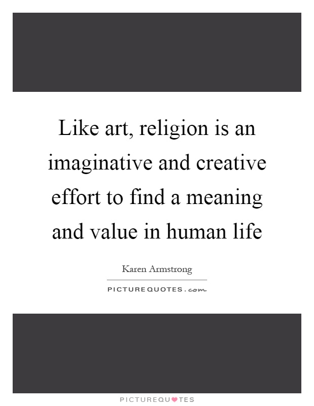 Like art, religion is an imaginative and creative effort to find a meaning and value in human life Picture Quote #1