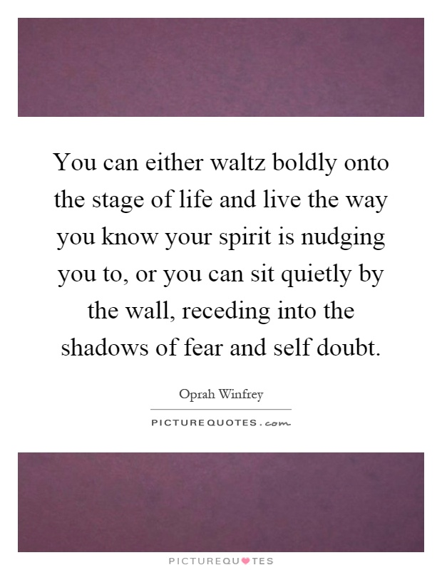 You can either waltz boldly onto the stage of life and live the way you know your spirit is nudging you to, or you can sit quietly by the wall, receding into the shadows of fear and self doubt Picture Quote #1