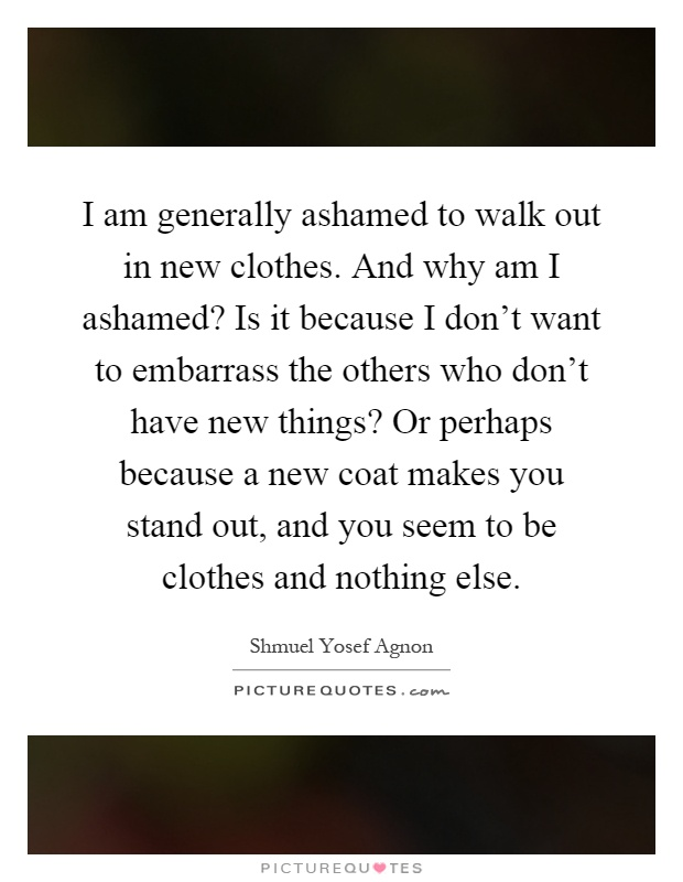 I am generally ashamed to walk out in new clothes. And why am I ashamed? Is it because I don't want to embarrass the others who don't have new things? Or perhaps because a new coat makes you stand out, and you seem to be clothes and nothing else Picture Quote #1