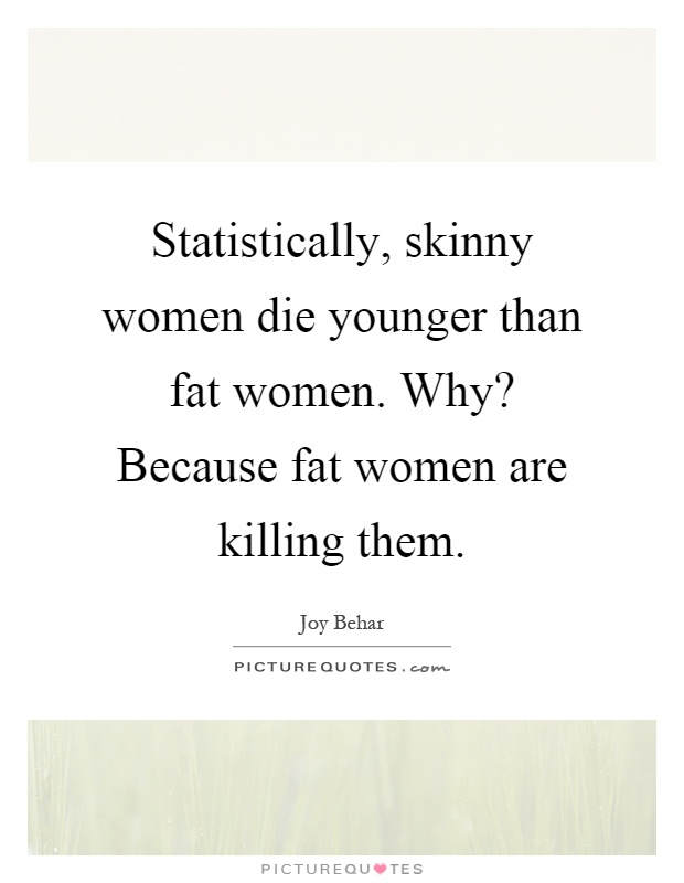 Statistically, skinny women die younger than fat women. Why? Because fat women are killing them Picture Quote #1