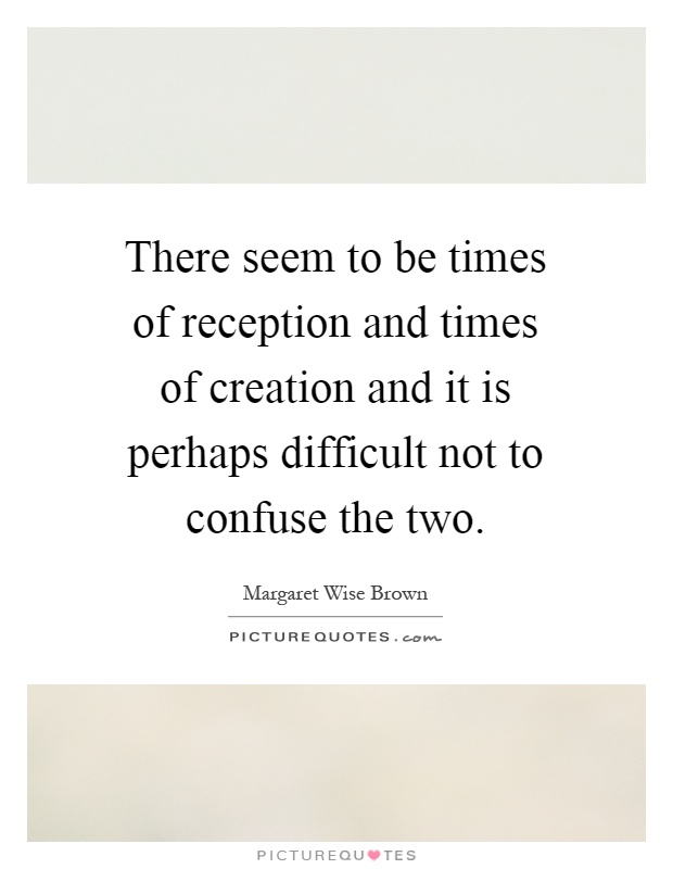 There seem to be times of reception and times of creation and it is perhaps difficult not to confuse the two Picture Quote #1