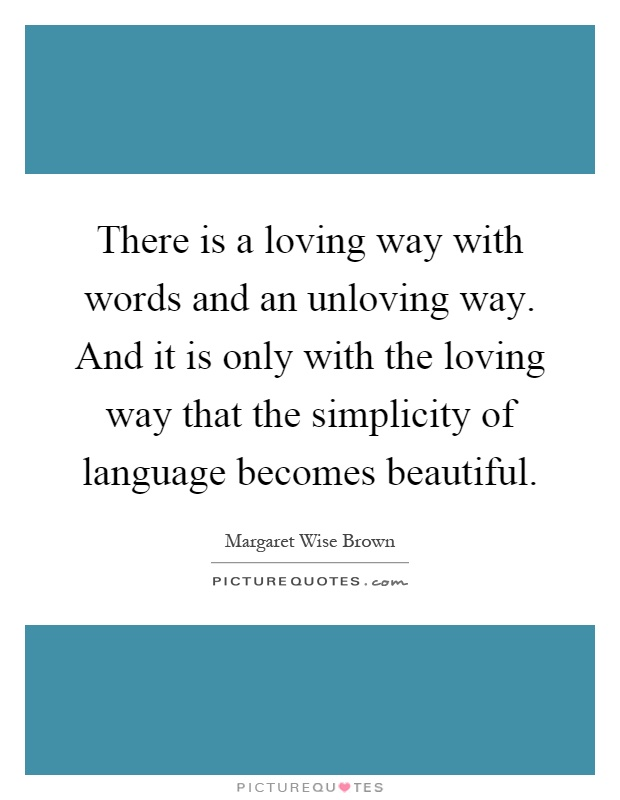 There is a loving way with words and an unloving way. And it is only with the loving way that the simplicity of language becomes beautiful Picture Quote #1