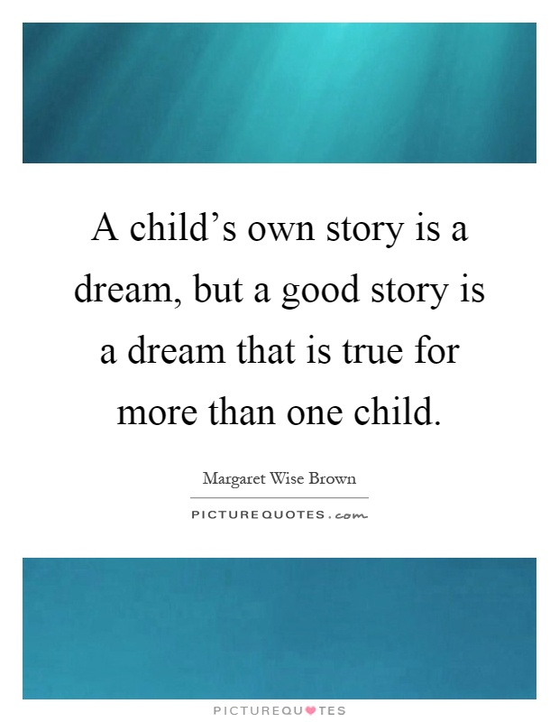 A child's own story is a dream, but a good story is a dream that is true for more than one child Picture Quote #1