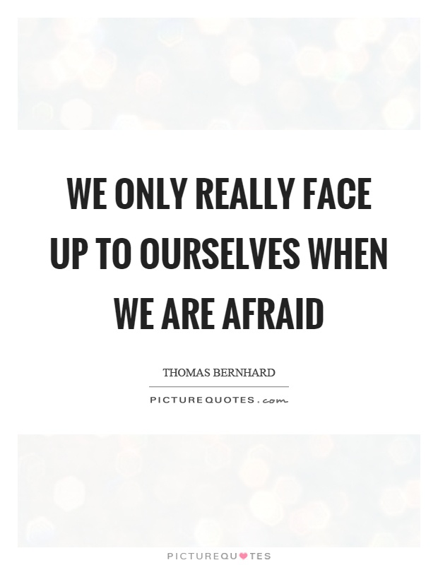 We only really face up to ourselves when we are afraid Picture Quote #1