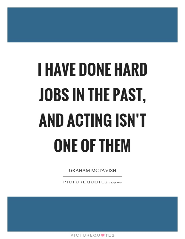I have done hard jobs in the past, and acting isn't one of them Picture Quote #1