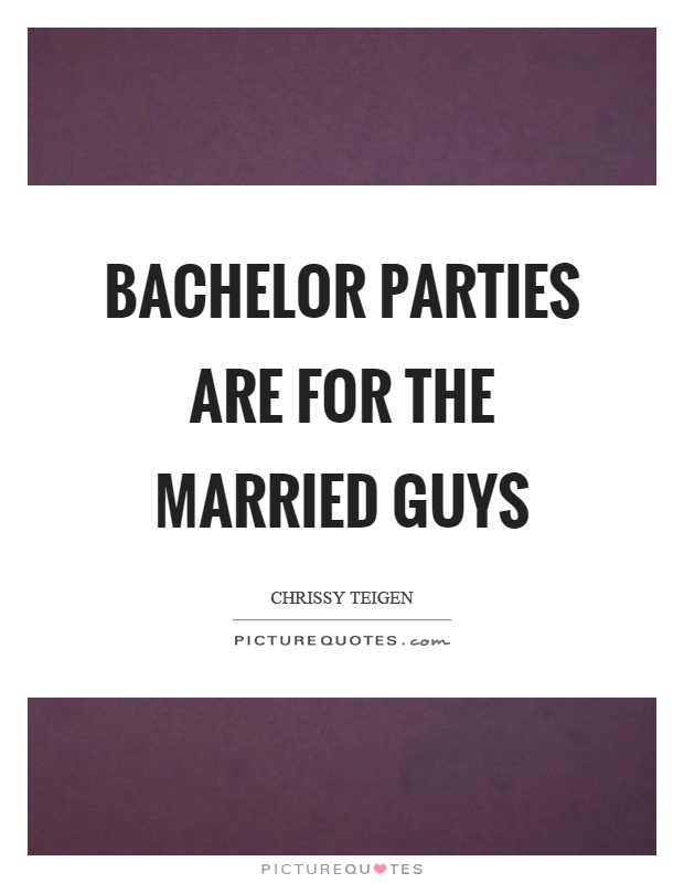 Bachelor parties are for the married guys Picture Quote #1