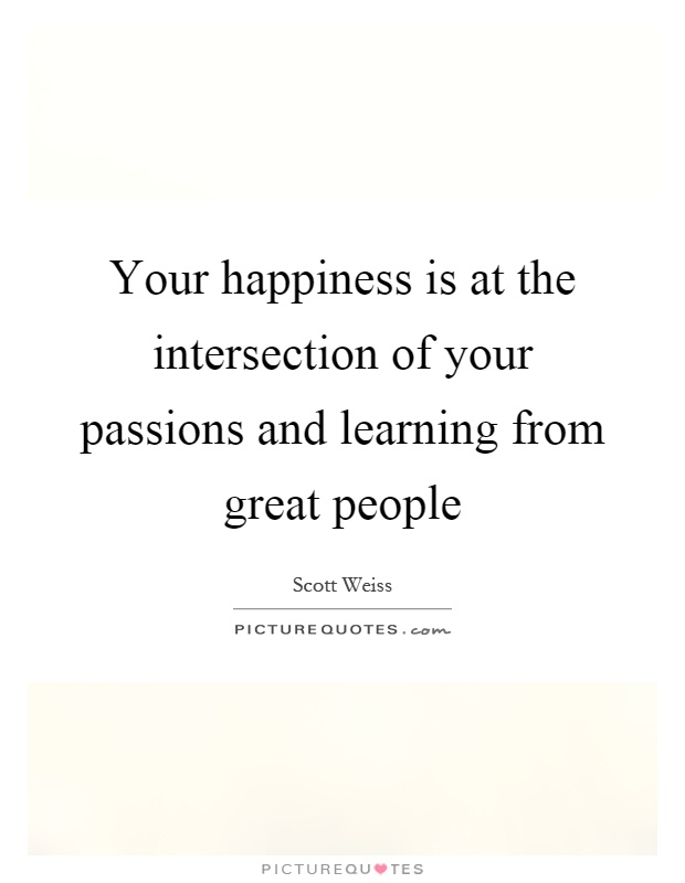 Your happiness is at the intersection of your passions and learning from great people Picture Quote #1