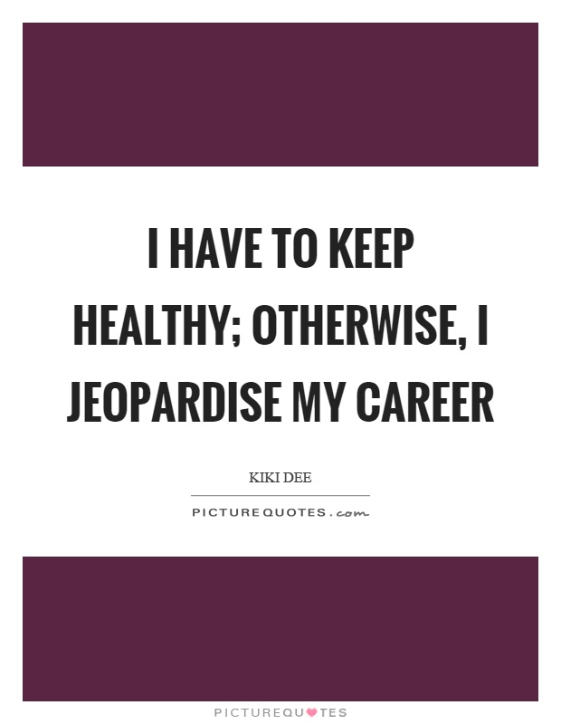 I have to keep healthy; otherwise, I jeopardise my career Picture Quote #1