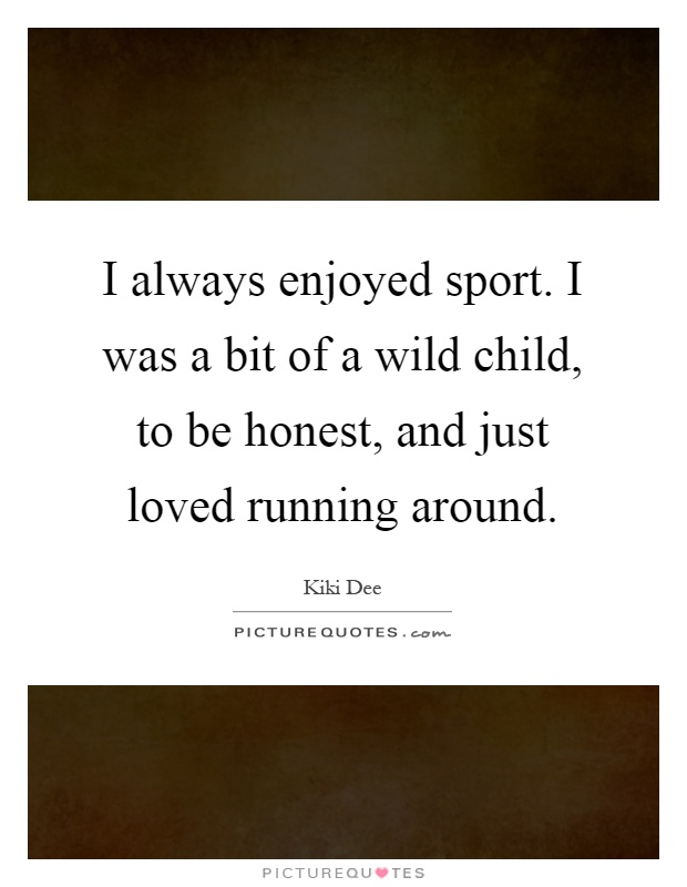 I always enjoyed sport. I was a bit of a wild child, to be honest, and just loved running around Picture Quote #1