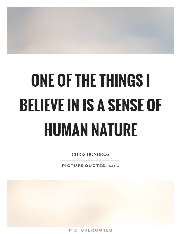 One of the things I believe in is a sense of human nature Picture Quote #1