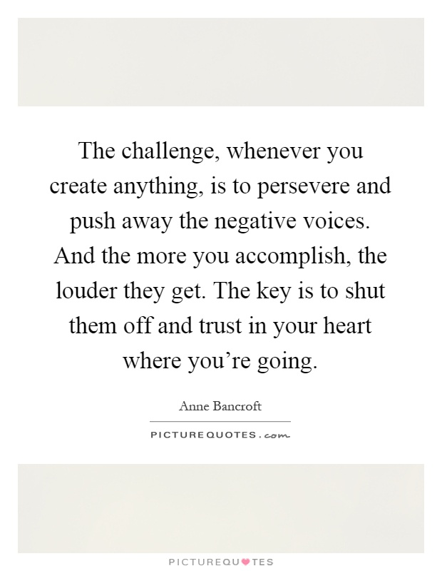 The challenge, whenever you create anything, is to persevere and push away the negative voices. And the more you accomplish, the louder they get. The key is to shut them off and trust in your heart where you're going Picture Quote #1