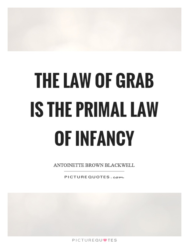 The law of grab is the primal law of infancy Picture Quote #1